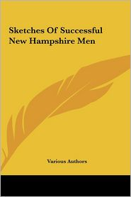 Sketches of Successful New Hampshire Men - Authors Various Authors