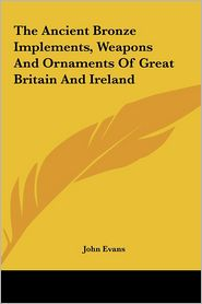 The Ancient Bronze Implements, Weapons and Ornaments of Great Britain and Ireland - John Evans