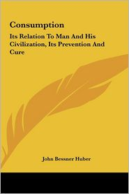 Consumption: Its Relation to Man and His Civilization, Its Prevention and Cure - John Bessner Huber