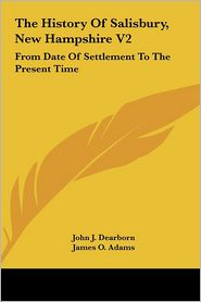 The History of Salisbury, New Hampshire V2: From Date of Settlement to the Present Time - John J. Dearborn, James O. Adams (Editor), Henry P. Rolfe (Editor)