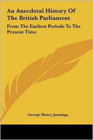 An Anecdotal History of the British Parliament: From the Earliest Periods to the Present Time - George Henry Jennings (Editor)