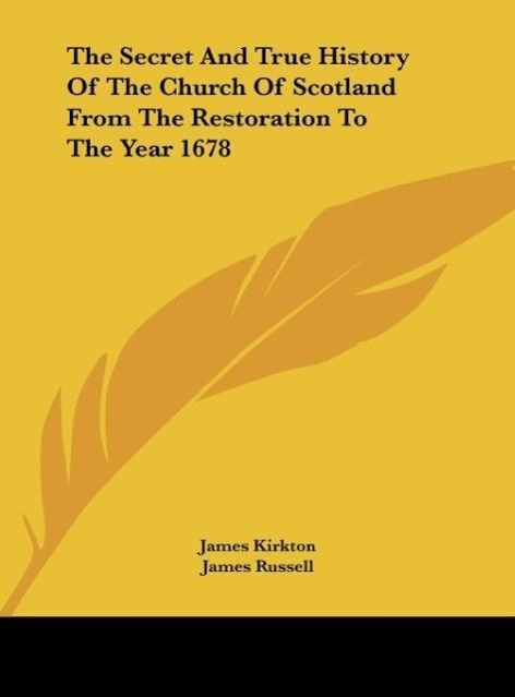 The Secret And True History Of The Church Of Scotland From The Restoration To The Year 1678 als Buch von James Kirkton, James Russell - Kessinger Publishing, LLC