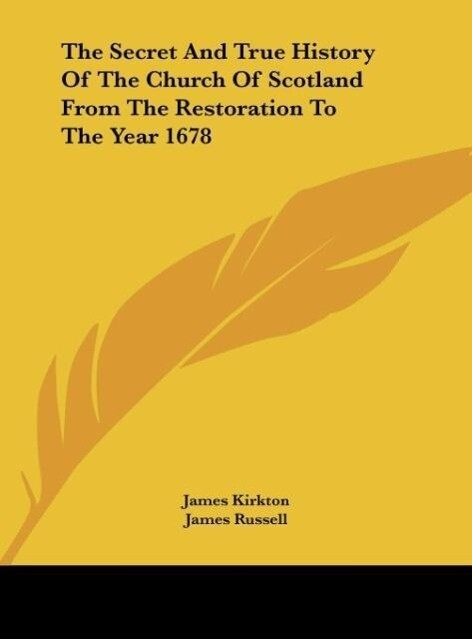 The Secret And True History Of The Church Of Scotland From The Restoration To The Year 1678 als Buch von James Kirkton, James Russell - James Kirkton, James Russell