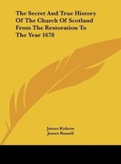 Kirkton, James;Russell, James: The Secret And True History Of The Church Of Scotland From The Restoration To The Year 1678
