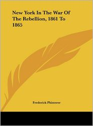 New York In The War Of The Rebellion, 1861 To 1865 - Frederick Phisterer