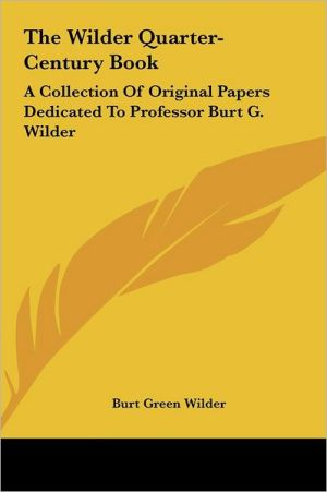 The Wilder Quarter-Century Book: A Collection of Original Papers Dedicated to Professor Burt G. Wilder - Burt Green Wilder