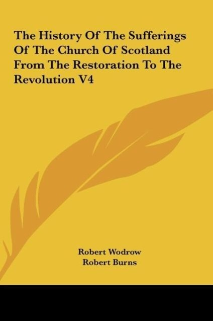 The History Of The Sufferings Of The Church Of Scotland From The Restoration To The Revolution V4 als Buch von Robert Wodrow - Kessinger Publishing, LLC