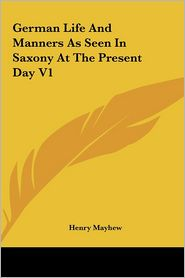 German Life And Manners As Seen In Saxony At The Present Day V1 - Henry Mayhew