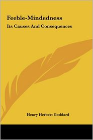 Feeble-Mindedness: Its Causes And Consequences - Henry Herbert Goddard