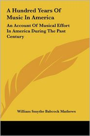 A Hundred Years Of Music In America: An Account Of Musical Effort In America During The Past Century - William Smythe Babcock Mathews (Editor)
