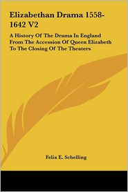Elizabethan Drama 1558-1642 V2: A History Of The Drama In England From The Accession Of Queen Elizabeth To The Closing Of The Theaters - Felix E. Schelling