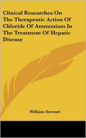 Clinical Researches on the Therapeutic Action of Chloride of Ammonium in the Treatment of Hepatic Disease - William Stewart
