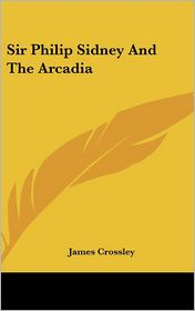 Sir Philip Sidney and the Arcadia - James Crossley