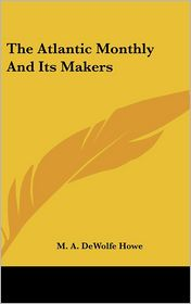 The Atlantic Monthly And Its Makers - M.A. DeWolfe Howe