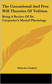 The Causational and Free Will Theories of Volition: Being a Review of Dr. Carpenter's Mental Physiology - Malcolm Guthrie