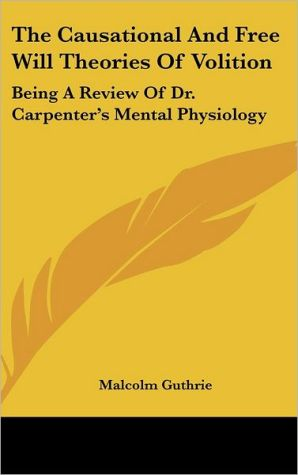 The Causational and Free Will Theories of Volition: Being a Review of Dr. Carpenter's Mental Physiology