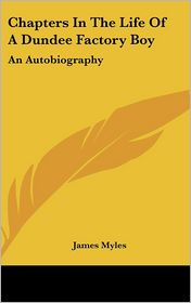Chapters in the Life of a Dundee Factory Boy: An Autobiography - James Myles