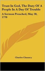 Trust in God, the Duty of a People in a Day of Trouble: A Sermon Preached, May 30, 1770