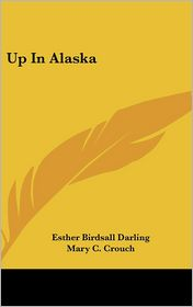 Up in Alaska - Esther Birdsall Darling, Mary C. Crouch (Illustrator)