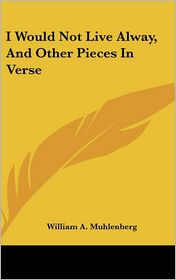 I Would Not Live Alway, And Other Pieces In Verse - William A. Muhlenberg