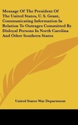 United States War Department: Message Of The President Of The United States, U. S. Grant, Communicating Information In Relation To Outrages Committed By Disloyal Persons In North Carolina And Other Southern States