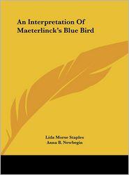 An Interpretation Of Maeterlinck's Blue Bird - Lida Morse Staples, Anna B. Newbegin