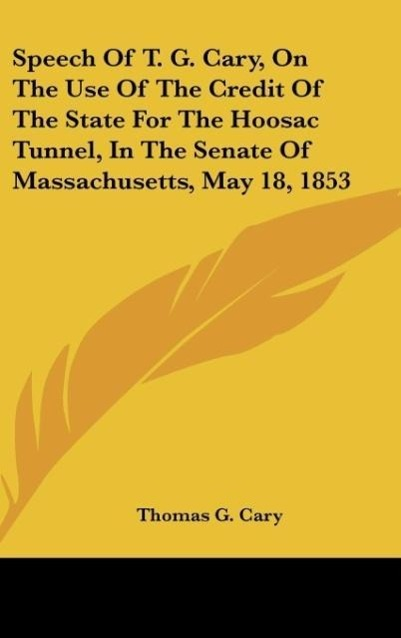 Speech Of T. G. Cary, On The Use Of The Credit Of The State For The Hoosac Tunnel, In The Senate Of Massachusetts, May 18, 1853 als Buch von Thoma... - Kessinger Publishing, LLC