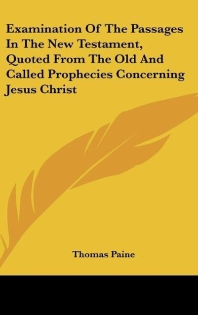 Examination Of The Passages In The New Testament, Quoted From The Old And Called Prophecies Concerning Jesus Christ als Buch von Thomas Paine - Thomas Paine