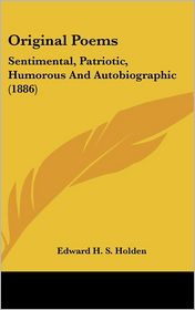 Original Poems: Sentimental, Patriotic, Humorous And Autobiographic (1886) - Edward H. S. Holden