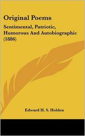 Original Poems: Sentimental, Patriotic, Humorous And Autobiographic (1886) - Edward H. S. Holden