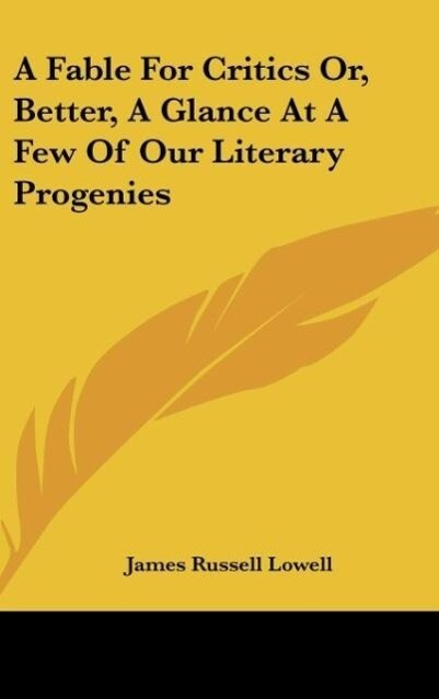 A Fable For Critics Or, Better, A Glance At A Few Of Our Literary Progenies als Buch von James Russell Lowell - Kessinger Publishing, LLC