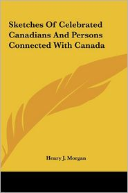 Sketches of Celebrated Canadians and Persons Connected with Canada - Henry J. Morgan