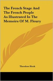The French Stage and the French People as Illustrated in the Memoirs of M. Fleury - Theodore Hook (Editor)