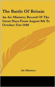 The Battle of Britain: An Air Ministry Record of the Great Days from August 8th to October 31st 1940 - Ministry Air Ministry
