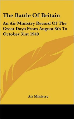The Battle of Britain: An Air Ministry Record of the Great Days from August 8th to October 31st 1940