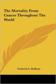 The Mortality from Cancer Throughout the World - Frederick L. Hoffman