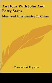 An Hour With John And Betty Stam: Martyred Missionaries To China - Theodore W. Engstrom