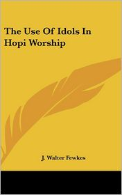 The Use Of Idols In Hopi Worship - J. Walter Fewkes