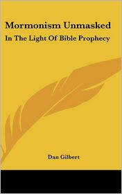 Mormonism Unmasked: In The Light Of Bible Prophecy - Dan Gilbert