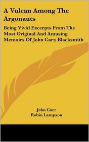 A Vulcan Among The Argonauts: Being Vivid Excerpts From The Most Original And Amusing Memoirs Of John Carr, Blacksmith - John Carr, Robin Lampson (Editor), Hans (Illustrator)