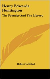 Henry Edwards Huntington: The Founder And The Library - Robert O. Schad