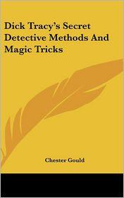 Dick Tracy's Secret Detective Methods And Magic Tricks - Chester Gould