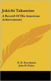 Jokichi Takamine: A Record Of His American Achievements - K.K. Kawakami, Foreword by John H. Finley