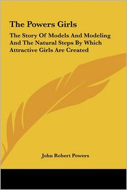 The Powers Girls: The Story Of Models And Modeling And The Natural Steps By Which Attractive Girls Are Created - John Robert Powers