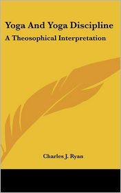 Yoga and Yoga Discipline: A Theosophical Interpretation - Charles J. Ryan