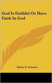 God Is Faithful Or Have Faith In God - Walter E. Schuette