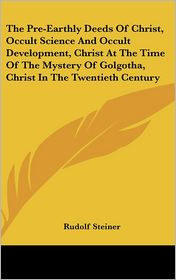 The Pre-Earthly Deeds Of Christ, Occult Science And Occult Development, Christ At The Time Of The Mystery Of Golgotha, Christ In The Twentieth Century - Rudolf Steiner