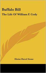 Buffalo Bill: The Life Of William F. Cody - Eloise Duvel Stone