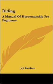 Riding: A Manual Of Horsemanship For Beginners - J. J. Boniface