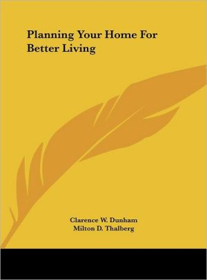 Planning Your Home For Better Living - Clarence W. Dunham, Milton D. Thalberg